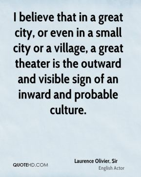 I believe that in a great city, or even in a small city or a village, a great theater is the outward and visible sign of an inward and probable culture.