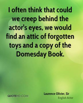 I often think that could we creep behind the actor's eyes, we would find an attic of forgotten toys and a copy of the Domesday Book.