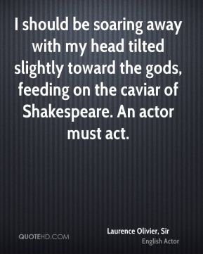 I should be soaring away with my head tilted slightly toward the gods, feeding on the caviar of Shakespeare. An actor must act.