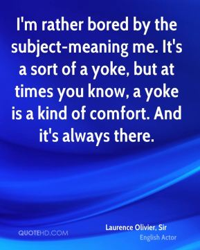 Laurence Olivier, Sir  - I'm rather bored by the subject-meaning me. It's a sort of a yoke, but at times you know, a yoke is a kind of comfort. And it's always there.