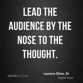 Laurence Olivier, Sir  - Lead the audience by the nose to the thought.