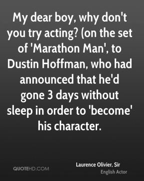 My dear boy, why don't you try acting? (on the set of 'Marathon Man', to Dustin Hoffman, who had announced that he'd gone 3 days without sleep in order to 'become' his character.
