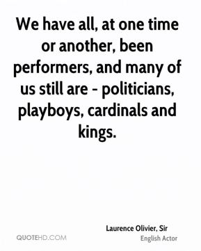 We have all, at one time or another, been performers, and many of us still are - politicians, playboys, cardinals and kings.
