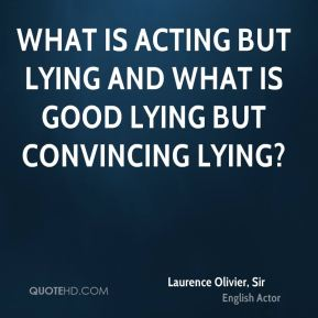 What is acting but lying and what is good lying but convincing lying?