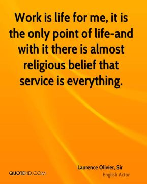 Work is life for me, it is the only point of life-and with it there is almost religious belief that service is everything.