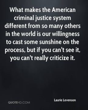 Laurie Levenson  - What makes the American criminal justice system different from so many others in the world is our willingness to cast some sunshine on the process, but if you can't see it, you can't really criticize it.