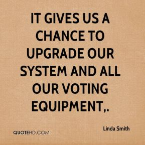 It gives us a chance to upgrade our system and all our voting equipment.