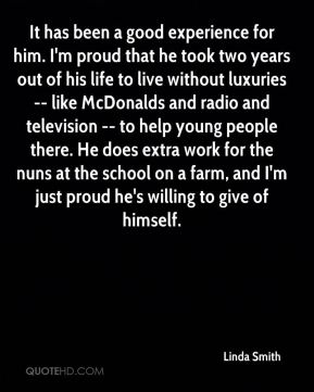 It has been a good experience for him. I'm proud that he took two years out of his life to live without luxuries -- like McDonalds and radio and television -- to help young people there. He does extra work for the nuns at the school on a farm, and I'm just proud he's willing to give of himself.