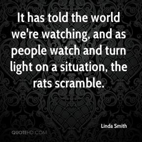 Linda Smith  - It has told the world we're watching, and as people watch and turn light on a situation, the rats scramble.