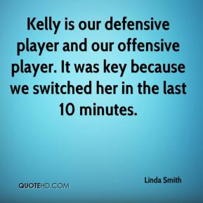 Linda Smith  - Kelly is our defensive player and our offensive player. It was key because we switched her in the last 10 minutes.