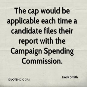 Linda Smith  - The cap would be applicable each time a candidate files their report with the Campaign Spending Commission.