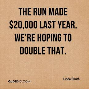 Linda Smith  - The run made $20,000 last year. We're hoping to double that.