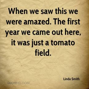 When we saw this we were amazed. The first year we came out here, it was just a tomato field.