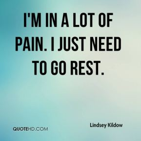 Lindsey Kildow  - I'm in a lot of pain. I just need to go rest.