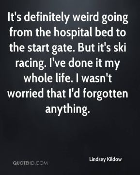 Lindsey Kildow  - It's definitely weird going from the hospital bed to the start gate. But it's ski racing. I've done it my whole life. I wasn't worried that I'd forgotten anything.