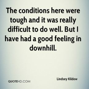 Lindsey Kildow  - The conditions here were tough and it was really difficult to do well. But I have had a good feeling in downhill.