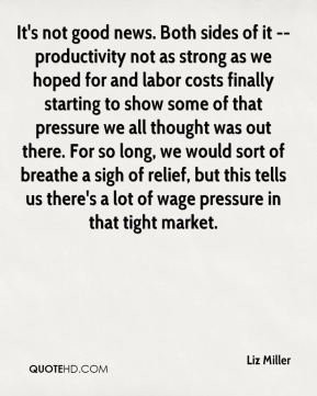 Liz Miller  - It's not good news. Both sides of it -- productivity not as strong as we hoped for and labor costs finally starting to show some of that pressure we all thought was out there. For so long, we would sort of breathe a sigh of relief, but this tells us there's a lot of wage pressure in that tight market.