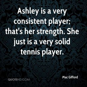 Ashley is a very consistent player; that's her strength. She just is a very solid tennis player.