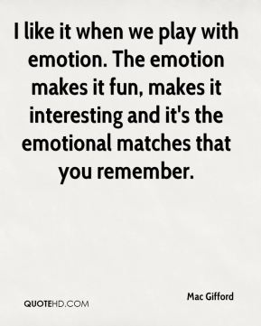 I like it when we play with emotion. The emotion makes it fun, makes it interesting and it's the emotional matches that you remember.