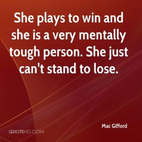 She plays to win and she is a very mentally tough person. She just can't stand to lose.