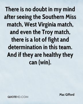 There is no doubt in my mind after seeing the Southern Miss match, West Virginia match, and even the Troy match, there is a lot of fight and determination in this team. And if they are healthy they can (win).