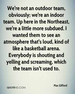 We're not an outdoor team, obviously; we're an indoor team. Up here in the Northeast, we're a little more subdued. I wanted them to see an atmosphere that's loud, kind of like a basketball arena. Everybody is shouting and yelling and screaming, which the team isn't used to.