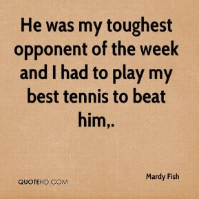 Mardy Fish  - He was my toughest opponent of the week and I had to play my best tennis to beat him.