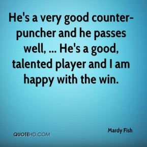 Mardy Fish  - He's a very good counter-puncher and he passes well, ... He's a good, talented player and I am happy with the win.