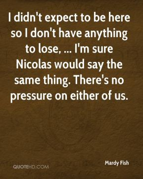 I didn't expect to be here so I don't have anything to lose, ... I'm sure Nicolas would say the same thing. There's no pressure on either of us.