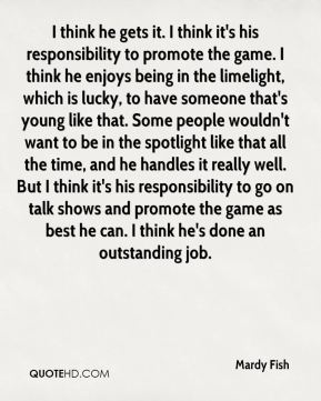 I think he gets it. I think it's his responsibility to promote the game. I think he enjoys being in the limelight, which is lucky, to have someone that's young like that. Some people wouldn't want to be in the spotlight like that all the time, and he handles it really well. But I think it's his responsibility to go on talk shows and promote the game as best he can. I think he's done an outstanding job.