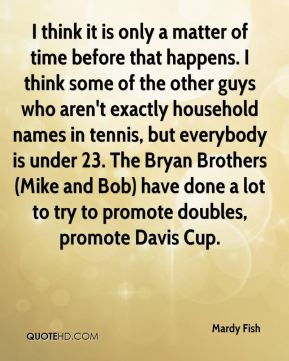 I think it is only a matter of time before that happens. I think some of the other guys who aren't exactly household names in tennis, but everybody is under 23. The Bryan Brothers (Mike and Bob) have done a lot to try to promote doubles, promote Davis Cup.