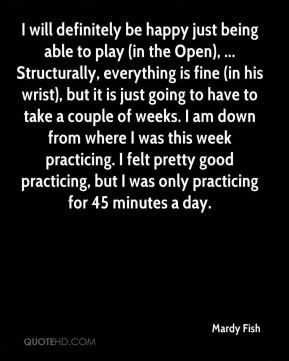 I will definitely be happy just being able to play (in the Open), ... Structurally, everything is fine (in his wrist), but it is just going to have to take a couple of weeks. I am down from where I was this week practicing. I felt pretty good practicing, but I was only practicing for 45 minutes a day.
