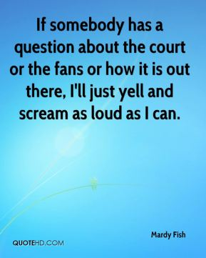 If somebody has a question about the court or the fans or how it is out there, I'll just yell and scream as loud as I can.