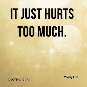 Mardy Fish  - It just hurts too much.