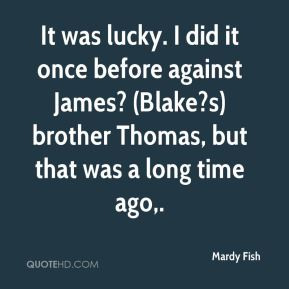 Mardy Fish  - It was lucky. I did it once before against James? (Blake?s) brother Thomas, but that was a long time ago.