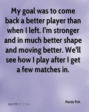 My goal was to come back a better player than when I left. I'm stronger and in much better shape and moving better. We'll see how I play after I get a few matches in.