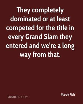 Mardy Fish  - They completely dominated or at least competed for the title in every Grand Slam they entered and we're a long way from that.