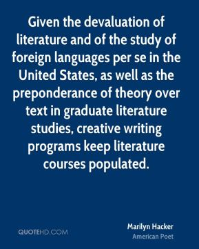 Marilyn Hacker - Given the devaluation of literature and of the study of foreign languages per se in the United States, as well as the preponderance of theory over text in graduate literature studies, creative writing programs keep literature courses populated.