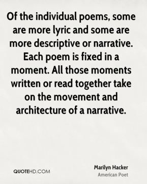 Marilyn Hacker - Of the individual poems, some are more lyric and some are more descriptive or narrative. Each poem is fixed in a moment. All those moments written or read together take on the movement and architecture of a narrative.