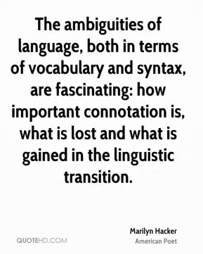 The ambiguities of language, both in terms of vocabulary and syntax, are fascinating: how important connotation is, what is lost and what is gained in the linguistic transition.