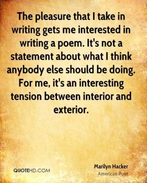 Marilyn Hacker - The pleasure that I take in writing gets me interested in writing a poem. It's not a statement about what I think anybody else should be doing. For me, it's an interesting tension between interior and exterior.
