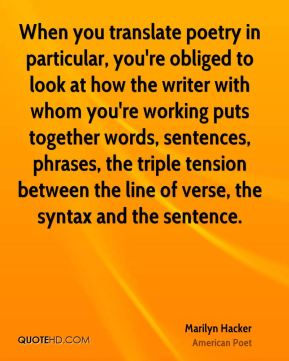 Marilyn Hacker - When you translate poetry in particular, you're obliged to look at how the writer with whom you're working puts together words, sentences, phrases, the triple tension between the line of verse, the syntax and the sentence.