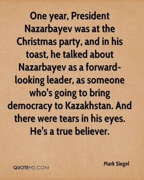 One year, President Nazarbayev was at the Christmas party, and in his toast, he talked about Nazarbayev as a forward-looking leader, as someone who's going to bring democracy to Kazakhstan. And there were tears in his eyes. He's a true believer.