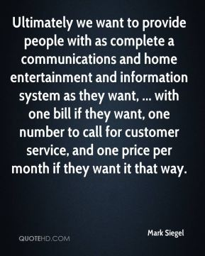 Mark Siegel  - Ultimately we want to provide people with as complete a communications and home entertainment and information system as they want, ... with one bill if they want, one number to call for customer service, and one price per month if they want it that way.