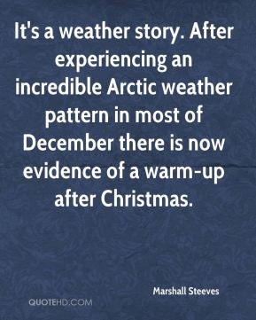 Marshall Steeves  - It's a weather story. After experiencing an incredible Arctic weather pattern in most of December there is now evidence of a warm-up after Christmas.