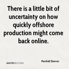 There is a little bit of uncertainty on how quickly offshore production might come back online.