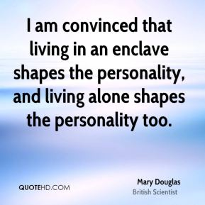 Mary Douglas - I am convinced that living in an enclave shapes the personality, and living alone shapes the personality too.