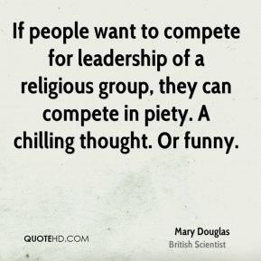 If people want to compete for leadership of a religious group, they can compete in piety. A chilling thought. Or funny.