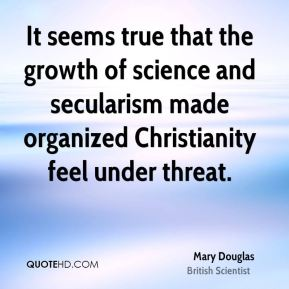 It seems true that the growth of science and secularism made organized Christianity feel under threat.