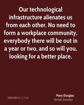 Our technological infrastructure alienates us from each other. No need to form a workplace community, everybody there will be out in a year or two, and so will you, looking for a better place.